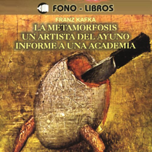 La Metamorfosis, Un Artista del Ayuno, Informe a una Academia [The Metamorphosis, A Fasting Artist, A Report to an Academy] audiobook cover art