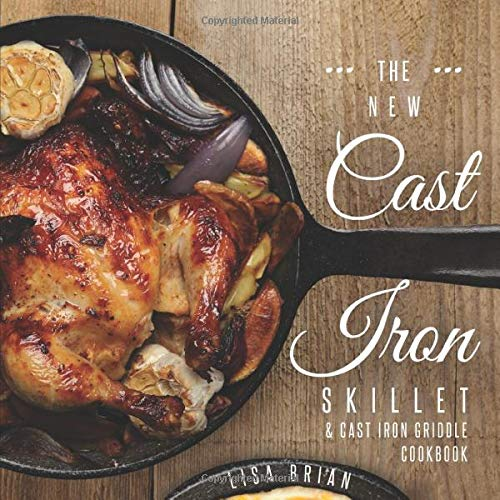 The New Cast Iron Skillet & Cast Iron Griddle Cookbook: 101 Modern Recipes for your Cast Iron Pan & Cast Iron Cookware (Cast Iron Cookbooks, Cast Iron Recipe Book)