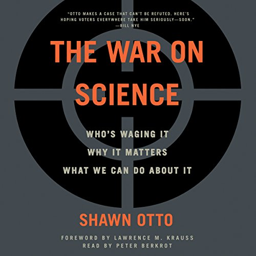 The War on Science     Who's Waging It, Why It Matters, What We Can Do About It              Written by:                                                                                                                                 Shawn Lawrence Otto                               Narrated by:                                                                                                                                 Peter Berkrot                      Length: 20 hrs and 12 mins     2 ratings     Overall 5.0