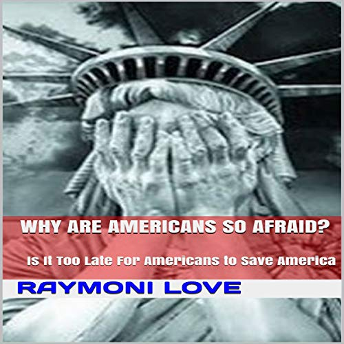 Why Are Americans So Afraid? Is It Too Late for Americans to Save America audiobook cover art