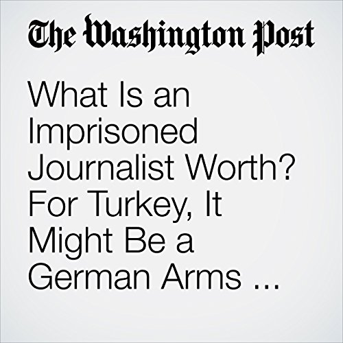 What Is an Imprisoned Journalist Worth? For Turkey, It Might Be a German Arms Purchase. copertina