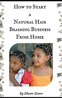 How to Start a Natural Hair Braiding Business From Home by [Shante Stoner]