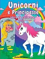 Unicorni e Principesse libro da colorare per bambini da 4 a 8 anni: Libro per Ragazzi e Ragazze da Colorare con Divertenti Disegni, Labirinti e Giochi di Dadi (Colorando Si Impara!)