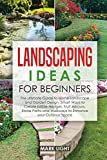 Landscaping Ideas for Beginners: The Ultimate Guide to Home Landscape and Garden Design, Smart Ways to Create Edible Hedges, Fruit Arbours, Stone Paths and Walkways to Enhance your Outdoor Space