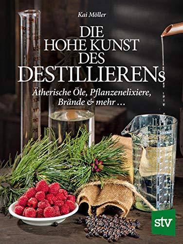 Die hohe Kunst des Destillierens: Ätherische Öle, Pflanzenelixiere, Brände & mehr ...