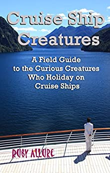 Cruise Ship Creatures: A Field Guide to the Curious Creatures Who Holiday on Cruise Ships (Cruising Fun Book 1) by [Ruby Allure, Michelle Dry]