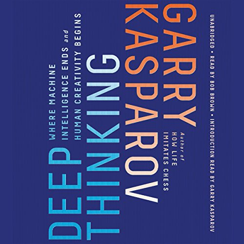 Deep Thinking     Where Machine Intelligence Ends and Human Creativity Begins              By:                                                                                                                                 Garry Kasparov,                                                                                        Mig Greengard                               Narrated by:                                                                                                                                 Bob Brown,                                                                                        Garry Kasparov - introduction                      Length: 9 hrs and 57 mins     181 ratings     Overall 4.5