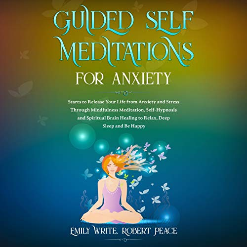 Guided Self Meditations for Anxiety: Starts to Release Your Life from Anxiety and Stress Through Mindfulness Meditation, Self-Hypnosis and Spiritual Brain Healing to Relax, Deep Sleep and Be Happy