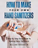 Hand Sanitizer: How To Make Your Own Hand Sanitizer And Home Disinfectant At Home - Step By Step Guide With Illustrations That Show You How To Protect Yourself From Viruses, Germs And Infections