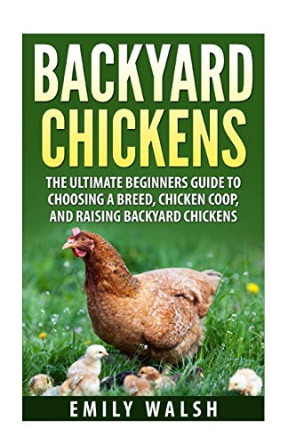 Backyard Chickens: The Ultimate Beginners Guide to Choosing a Breed,...