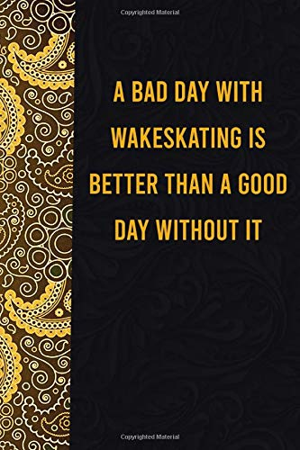 A bad day with wakeskating is better than a good day without it: funny notebook for women men, cute journal for writing, appreciation birthday christmas gift for dogmatic wakeskatinglovers