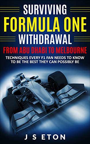 Surviving Formula One Withdrawal from Abu Dhabi To Melbourne: Techniques Every F1 Fan Needs To Know To Be The Best They Can Possibly Be (English Edition)
