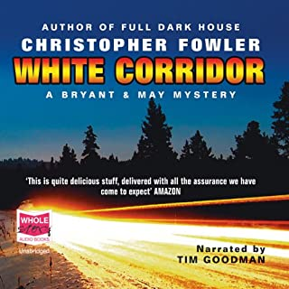 White Corridor     Bryant and May, Book 5              By:                                                                                                                                 Christopher Fowler                               Narrated by:                                                                                                                                 Tim Goodman                      Length: 10 hrs and 33 mins     229 ratings     Overall 4.6