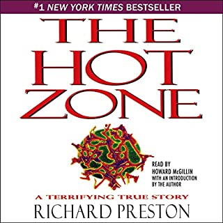 The Hot Zone     A Terrifying True Story              Written by:                                                                                                                                 Richard Preston                               Narrated by:                                                                                                                                 Howard McGillin                      Length: 3 hrs and 5 mins     8 ratings     Overall 4.5