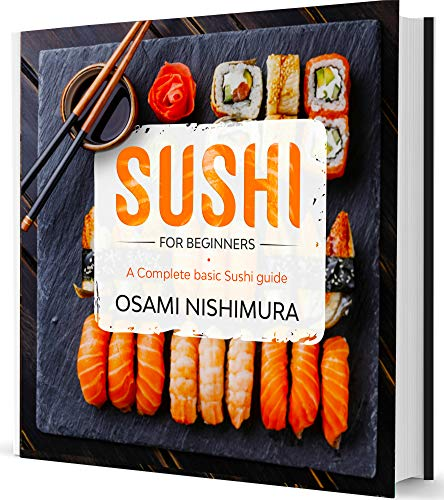 Sushi for Beginners: A Complete Sushi Guide for Beginners!Discover Features, Basics and How to Make Sushi at Home by delicious Easy Sushi Recipes Explained Step-by-Step (English Edition)