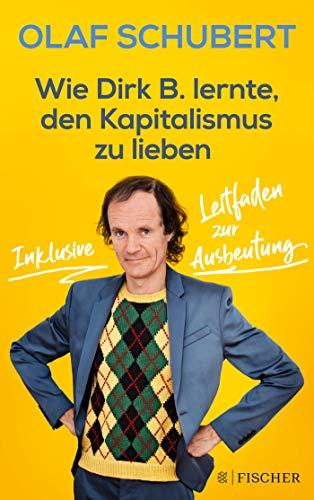 Wie Dirk B. lernte, den Kapitalismus zu lieben: Inklusive Leitfaden zur Ausbeutung