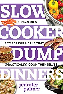 Slow Cooker Dump Dinners: 5-Ingredient Recipes for Meals That (Practically) Cook Themselves (Best Ever)