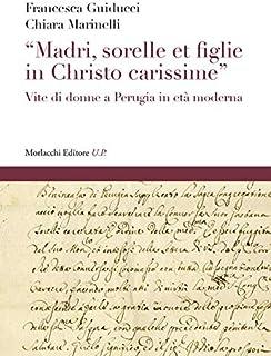 «Madri, sorelle et figlie in Christo carissime». Vite di donne a Perugia in età moderna