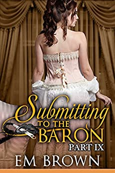 Submitting to the Baron, Part IX: A Romantic Historical Erotica (Chateau Debauchery) by [Em Brown]