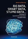 Big Data, Smart Data, Stupid Data... Comment (vraiment) valoriser vos données