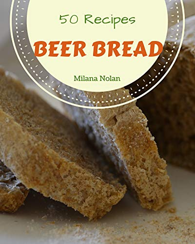 50 Beer Bread Recipes: A Beer Bread Cookbook for Your Gathering