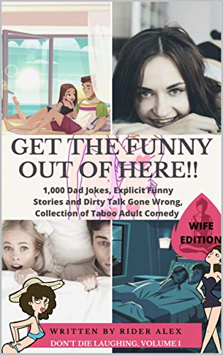 Get the Funny Out of Here!! 1,000 Dad Jokes, Explicit Funny Stories and Dirty Talk Gone Wrong, Collection of Taboo Adult Comedy, Wife Edition (Don't Die Laughing Book 1)