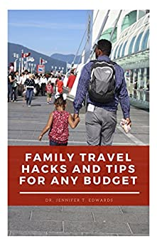 Family Travel Hacks and Tips for Any Budget: Keeping Your Family Organized While Traveling with Kids by [Dr. Jennifer T. Edwards]