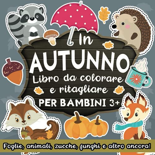 Libro da Colorare e Ritagliare per Bambini 3+ Anni: In Autunno: Impara a Usare le Forbici con Foglie, Animali del Bosco, Zucche, Funghi, Halloween e Altro Ancora!