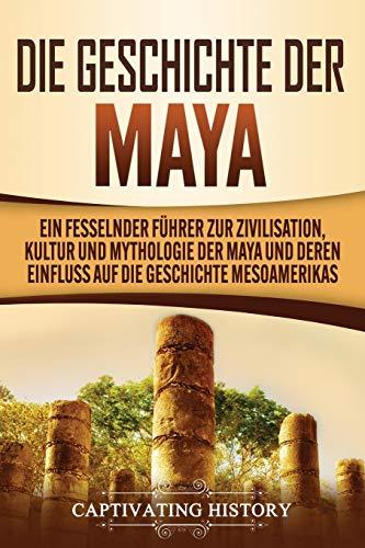 Die Geschichte der Maya: Ein fesselnder Führer zur Zivilisation, Kultur und Mythologie der Maya und deren Einfluss auf die Geschichte Mesoamerikas
