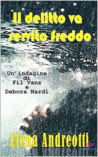 Il delitto va servito freddo: Un'indagine di Fil Vanz e Debora Nardi (Le indagini di Fil Vanz Vol. 3) di [Elena Andreotti]