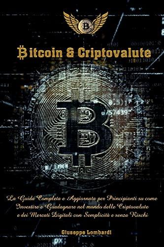 Bitcoin & Criptovalute: La Guida Completa e Aggiornata per Principianti su come Investire e Guadagnare nel mondo delle Cryptovalute e dei Mercati Digitali con Semplicità e senza Rischi