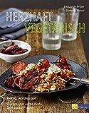 Herzhaft vegetarisch: Deftig, würzig, gut – Rezepte für echte Kerle und starke Frauen