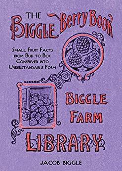 The Biggle Berry Book: Small Fruit Facts from Bud to Box Conserved into Understandable Form by [Jacob Biggle]