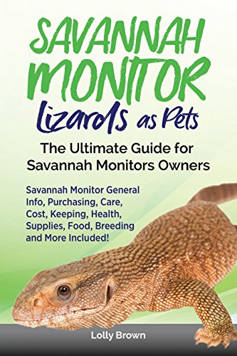 Savannah Monitor Lizards as Pets: Savannah Monitor General Info, Purchasing, Care, Cost, Keeping, Health, Supplies, Food, Breeding and More Included!...