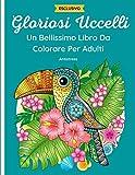 Gloriosi Uccelli - Un Bellissimo Libro da Colorare per Adulti: 50 fantastici disegni di Gufi, Colibrì, Pavoni e Altro Ancora con mandala e fiori a Tema Primaverile. Rilassante e antistress