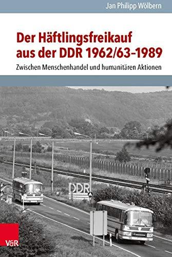 Der Häftlingsfreikauf aus der DDR 1962/63–1989: Zwischen Menschenhandel und humanitären Aktionen (Analysen und Dokumente der BStU: Wissenschaftliche ... Demokratischen Republik (BStU), Band 38)