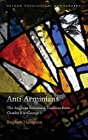 Anti-Arminians: The Anglican Reformed Tradition from Charles II to George I (Oxford Theological Monographs)