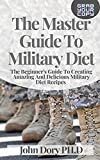 The Master Guide To Military Diet: The Beginner's Guide To Creating Amazing And Delicious Military Diet Recipes (English Edition)