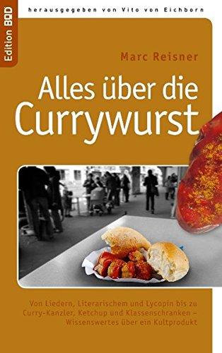 Alles über die Currywurst: Von Liedern, Literarischem und Lycopin bis zu Curry-Kanzler, Ketchup und Klassenschranken - Wissenswertes über ein Kultprodukt
