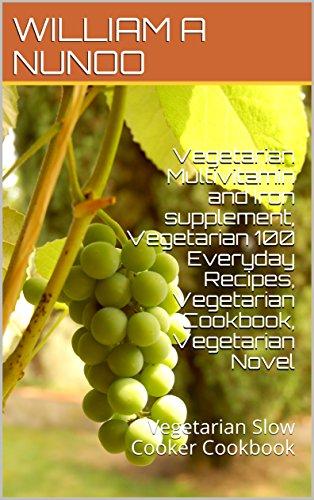 Vegetarian Multivitamin and Iron supplement, Vegetarian 100 Everyday Recipes, Vegetarian Cookbook, Vegetarian Novel: Vegetarian Slow Cooker Cookbook