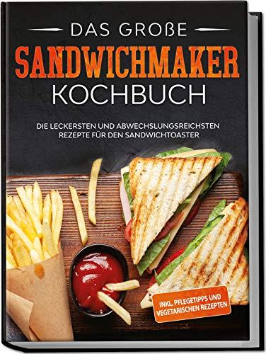 Das große Sandwichmaker Kochbuch: Die leckersten und abwechslungsreichsten Rezepte für den Sandwichtoaster - inkl. Pflegetipps & vegetarischen Rezepten | von Edition Dreiblatt Kochbücher