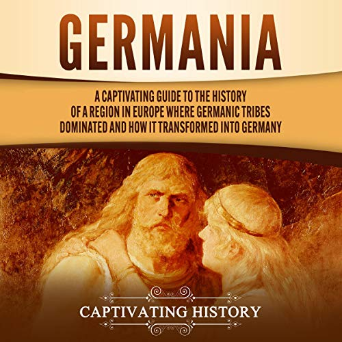 Germania: A Captivating Guide to the History of a Region in Europe Where Germanic Tribes Dominated and How It Transformed into Germany cover art