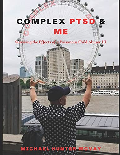 Complex PTSD & Me: Surviving the Effects of a Poisonous Child Abuser III (Surviving the Effects of a