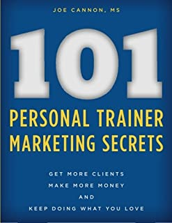 101 Personal Trainer Marketing Secrets: Get More Clients. Make More Money. Keep Doing What You Love