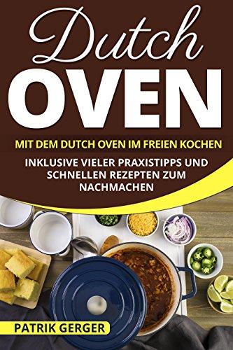 Dutch Oven: Mit dem Dutch Oven im Freien Kochen. Inklusive vieler Praxistipps und schnellen Rezepten zum Nachmachen.