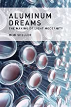 Aluminum Dreams: The Making of Light Modernity (The MIT Press)