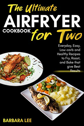 The Ultimate Air Fryer cookbook for Two: Everyday, Easy, Low-carb and Healthy Recipes to Fry, Roast, and Bake that give Best Results ( keto, diabetes, low fat, low carb, crispy fries, steaks, 2019)