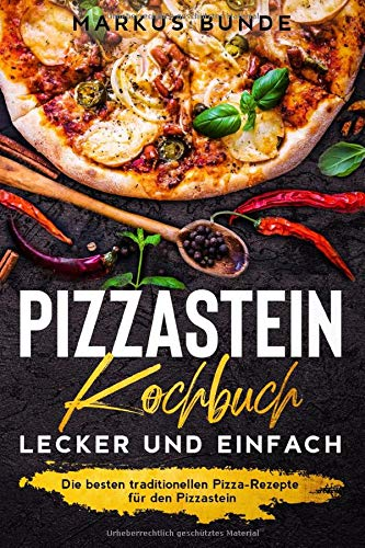 Pizzastein Kochbuch - lecker und einfach: Die besten traditionellen Pizza-Rezepte für den Pizzastein