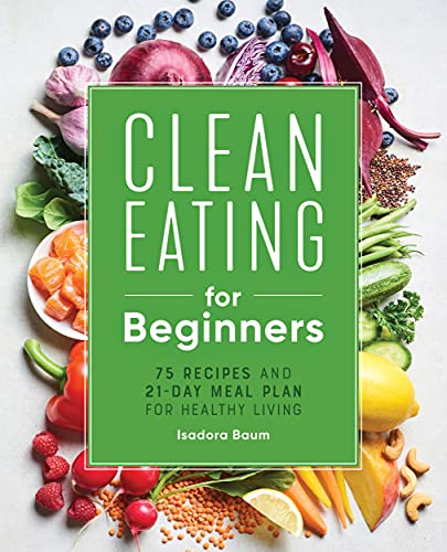 Clean Eating for Beginners: 75 Recipes and 21-Day Meal Plan for...