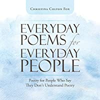 Everyday Poems for Everyday People: Poetry for People Who Say They Don't Understand Poetry